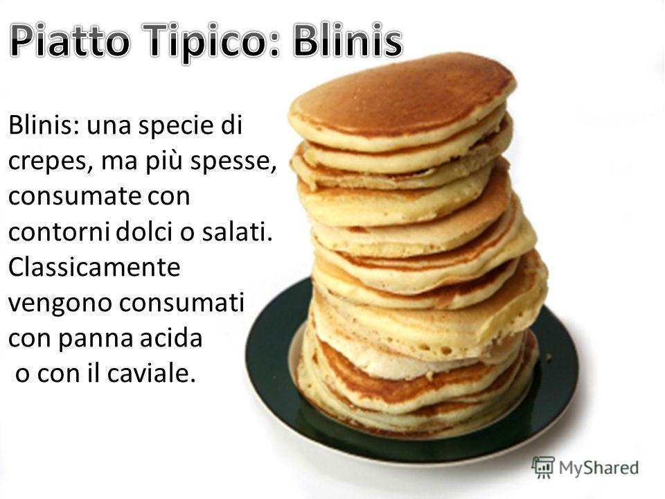 Blinis: una specie di crepes, ma più spesse, consumate con contorni dolci o salati. Classicamente vengono consumati con panna acida o con il caviale.