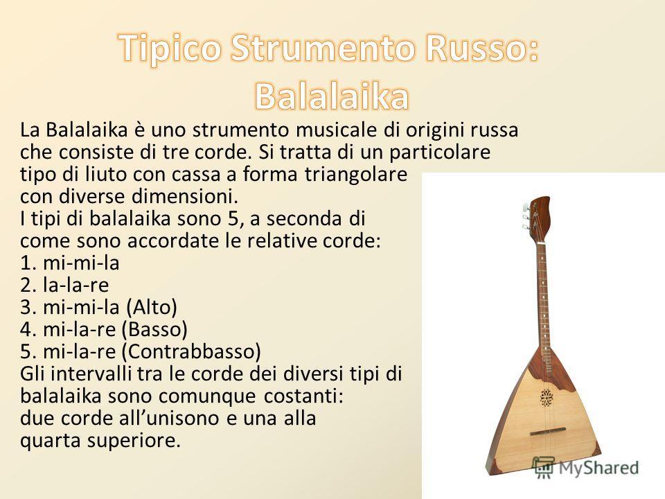 La Balalaika è uno strumento musicale di origini russa che consiste di tre corde. Si tratta di un particolare tipo di liuto con cassa a forma triangolare con diverse dimensioni. I tipi di balalaika sono 5, a seconda di come sono accordate le relative