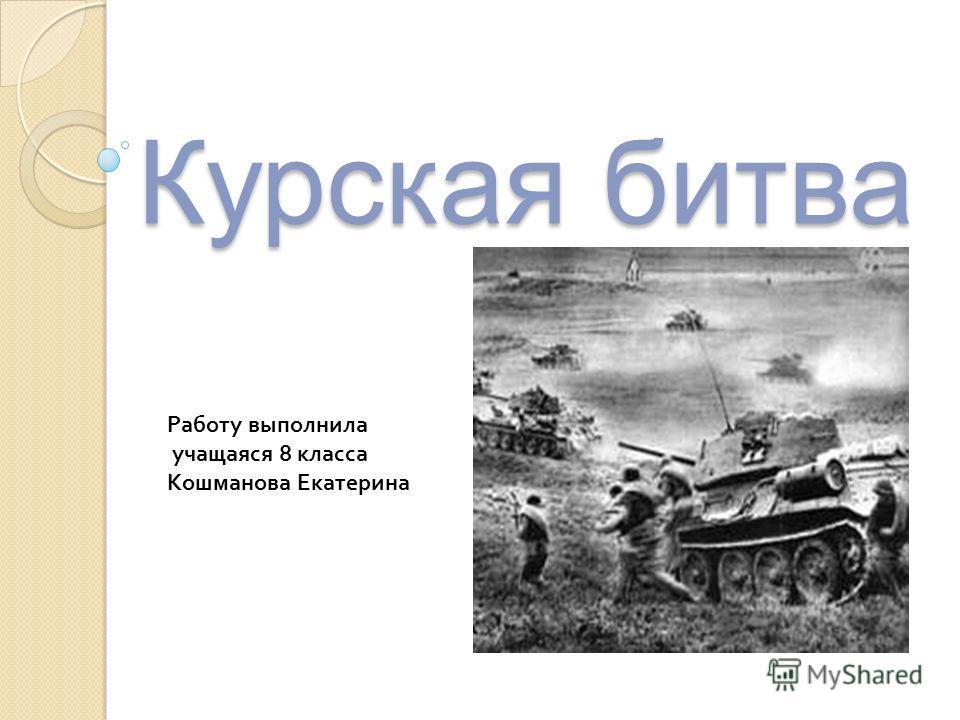 Курская битва Работу выполнила учащаяся 8 класса Кошманова Екатерина