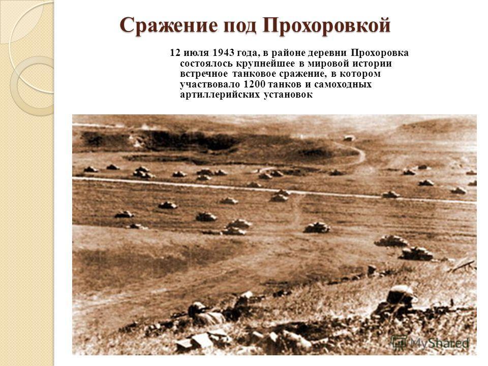 Сражение под Прохоровкой 12 июля 1943 года, в районе деревни Прохоровка состоялось крупнейшее в мировой истории встречное танковое сражение, в котором участвовало 1200 танков и самоходных артиллерийских установок