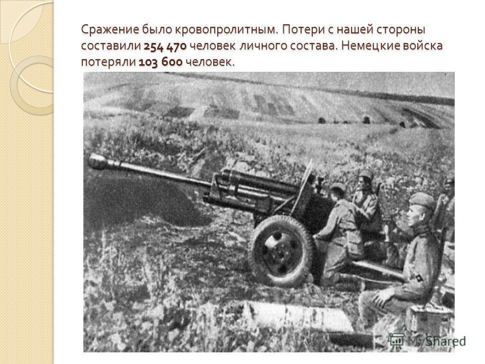 Сражение было кровопролитным. Потери с нашей стороны составили 254 470 человек личного состава. Немецкие войска потеряли 103 600 человек.