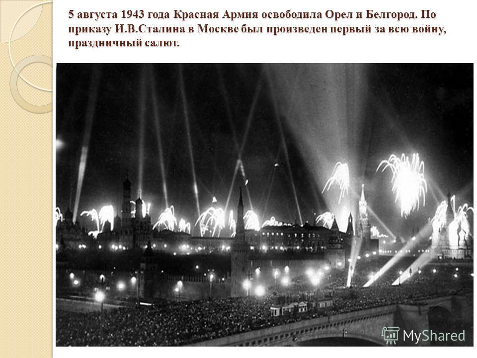 5 августа 1943 года Красная Армия освободила Орел и Белгород. По приказу И.В.Сталина в Москве был произведен первый за всю войну, праздничный салют.