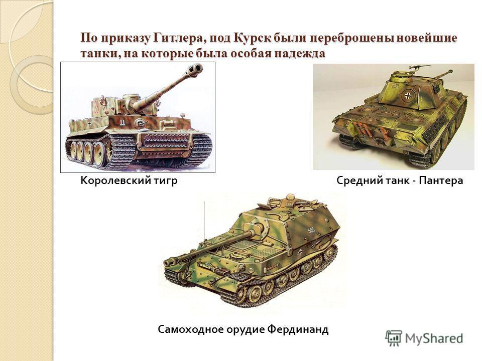 По приказу Гитлера, под Курск были переброшены новейшие танки, на которые была особая надежда Королевский тигрСредний танк - Пантера Самоходное орудие Фердинанд