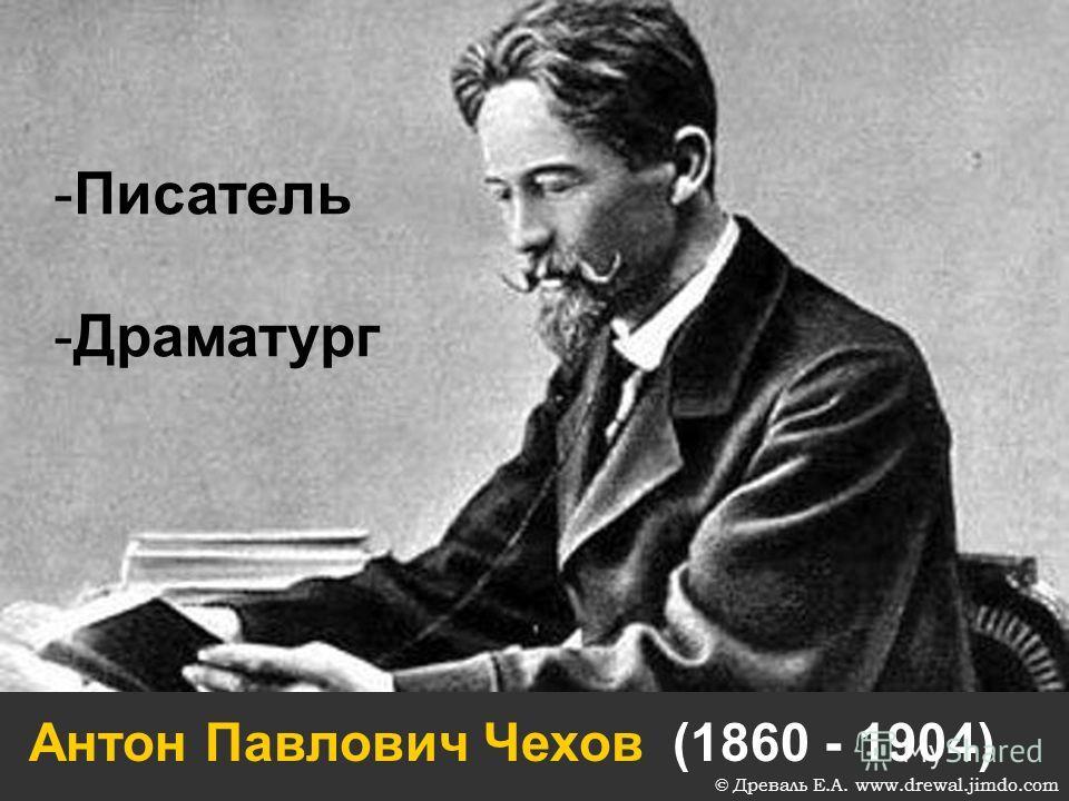 Антон Павлович Чехов (1860 - 1904) -Писатель -Драматург © Древаль Е.А. www.drewal.jimdo.com