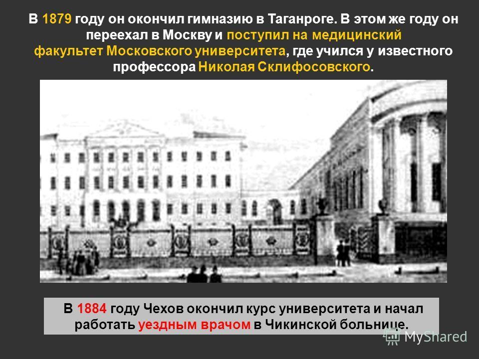 В 1879 году он окончил гимназию в Таганроге. В этом же году он переехал в Москву и поступил на медицинский факультет Московского университета, где учился у известного профессора Николая Склифосовского. В 1884 году Чехов окончил курс университета и на