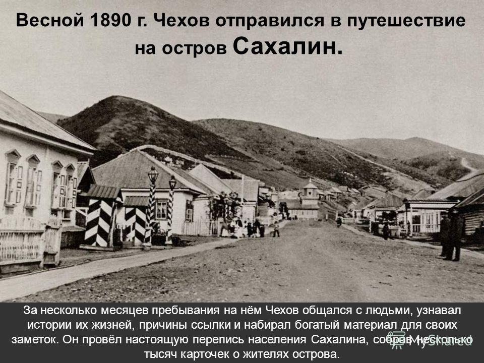 Весной 1890 г. Чехов отправился в путешествие на остров Сахалин. За несколько месяцев пребывания на нём Чехов общался с людьми, узнавал истории их жизней, причины ссылки и набирал богатый материал для своих заметок. Он провёл настоящую перепись насел