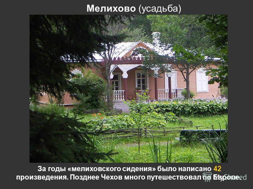Мелихово (усадьба) За годы «мелиховского сидения» было написано 42 произведения. Позднее Чехов много путешествовал по Европе.