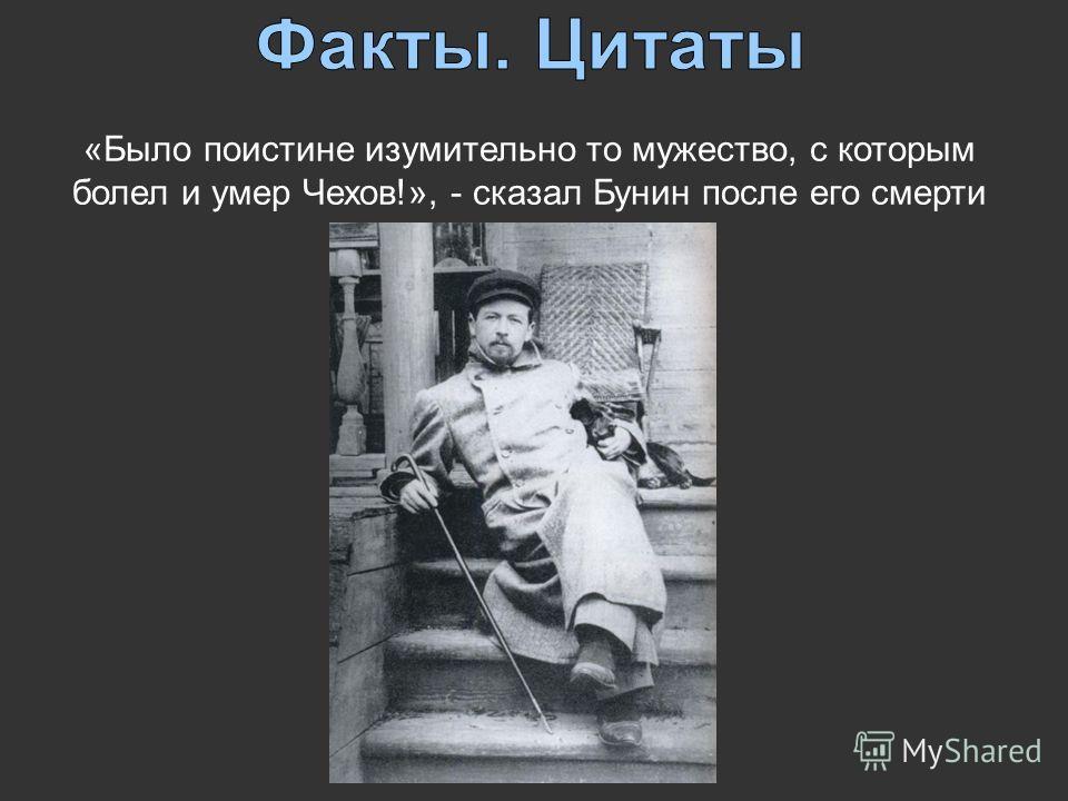 «Было поистине изумительно то мужество, с которым болел и умер Чехов!», - сказал Бунин после его смерти