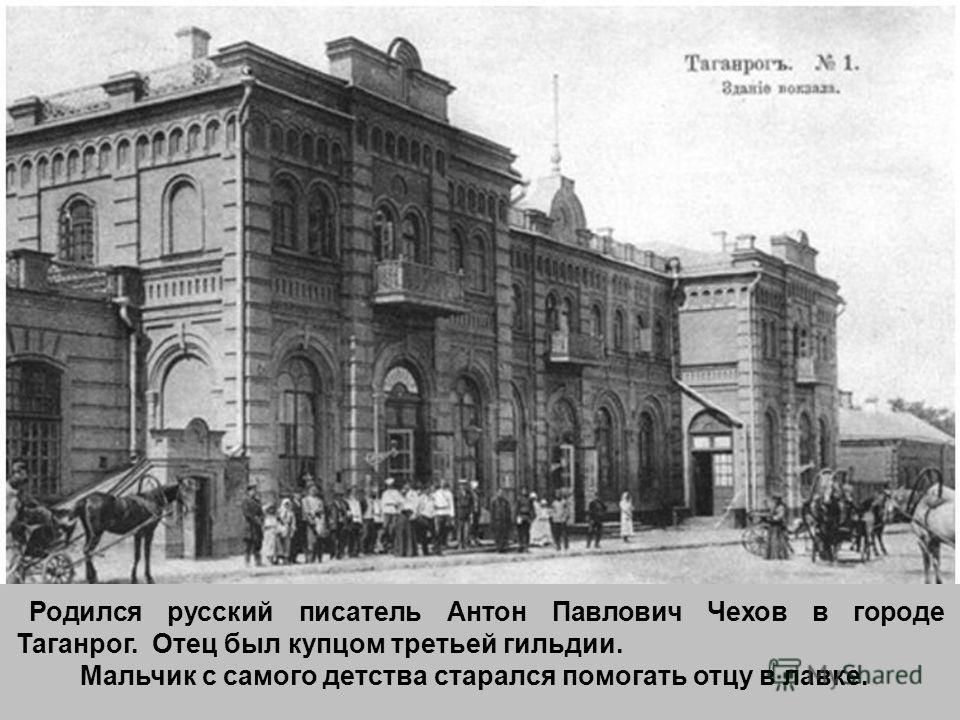 Родился русский писатель Антон Павлович Чехов в городе Таганрог. Отец был купцом третьей гильдии. Мальчик с самого детства старался помогать отцу в лавке.