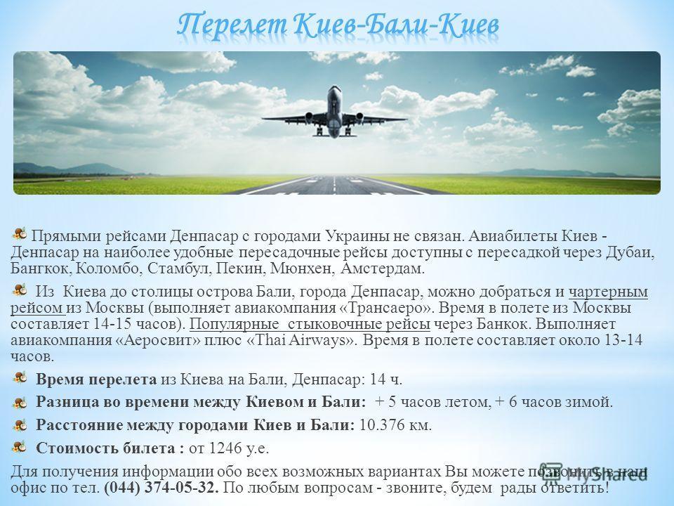 Прямыми рейсами Денпасар с городами Украины не связан. Авиабилеты Киев - Денпасар на наиболее удобные пересадочные рейсы доступны с пересадкой через Дубаи, Бангкок, Коломбо, Стамбул, Пекин, Мюнхен, Амстердам. Из Киева до столицы острова Бали, города