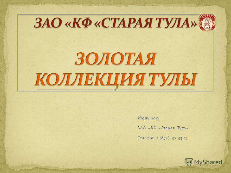 Июнь 2013 ЗАО «КФ «Старая Тула» Телефон (4872) 37-33-1717
