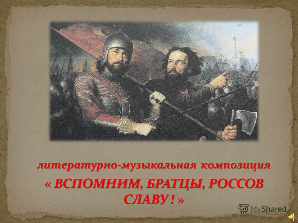 литературно-музыкальная композиция « ВСПОМНИМ, БРАТЦЫ, РОССОВ СЛАВУ ! »