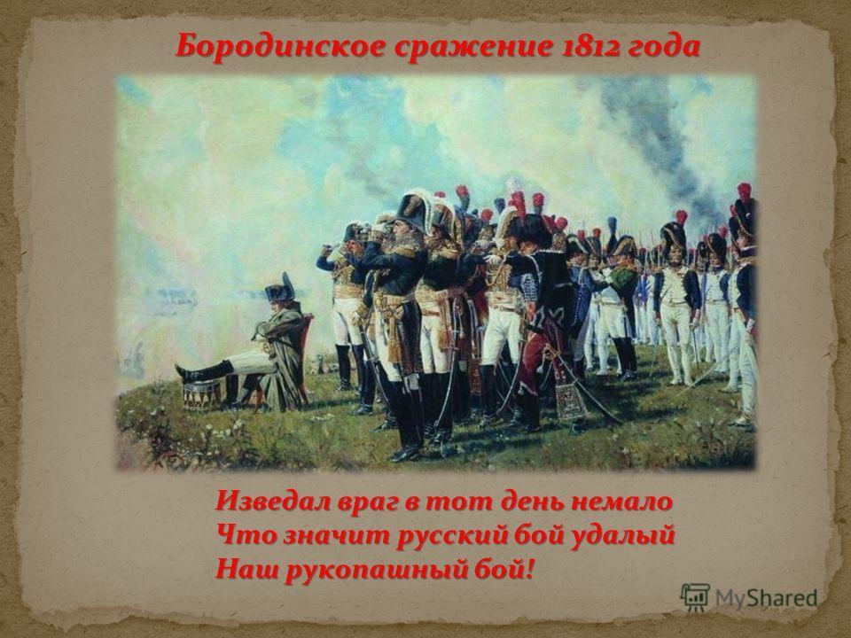 Бородинское сражение 1812 года Изведал враг в тот день немало Что значит русский бой удалый Наш рукопашный бой!