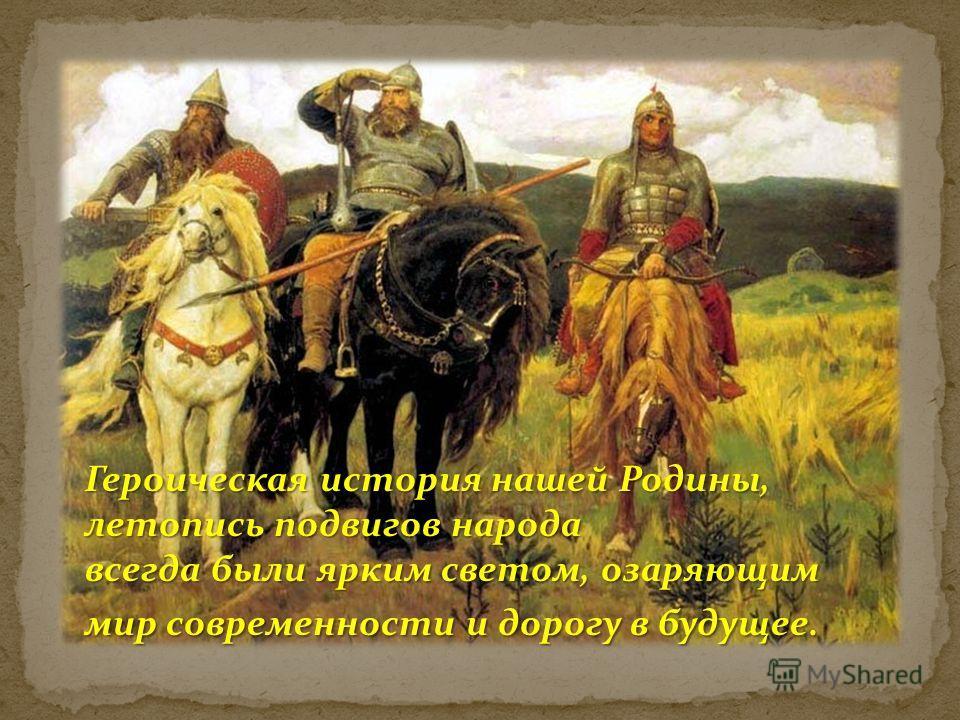 Героическая история нашей Родины, летопись подвигов народа всегда были ярким светом, озаряющим мир современности и дорогу в будущее.