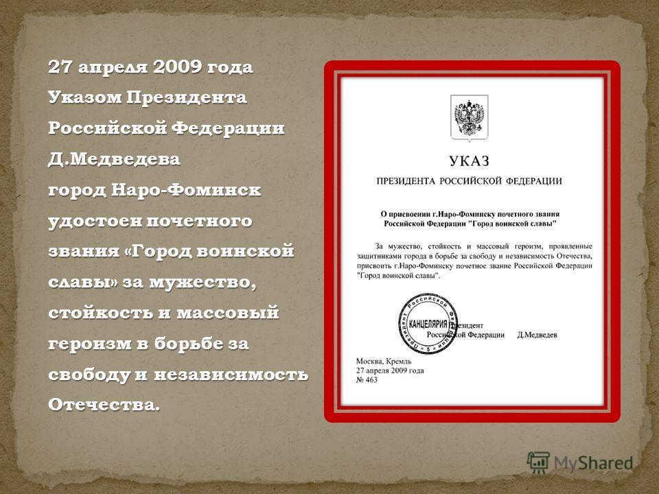 27 апреля 2009 года Указом Президента Российской Федерации Д.Медведева город Наро-Фоминск удостоен почетного звания «Город воинской славы» за мужество, стойкость и массовый героизм в борьбе за свободу и независимость Отечества.