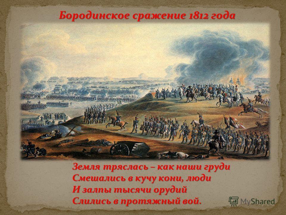 Бородинское сражение 1812 года Земля тряслась – как наши груди Смешались в кучу кони, люди И залпы тысячи орудий Слились в протяжный вой.