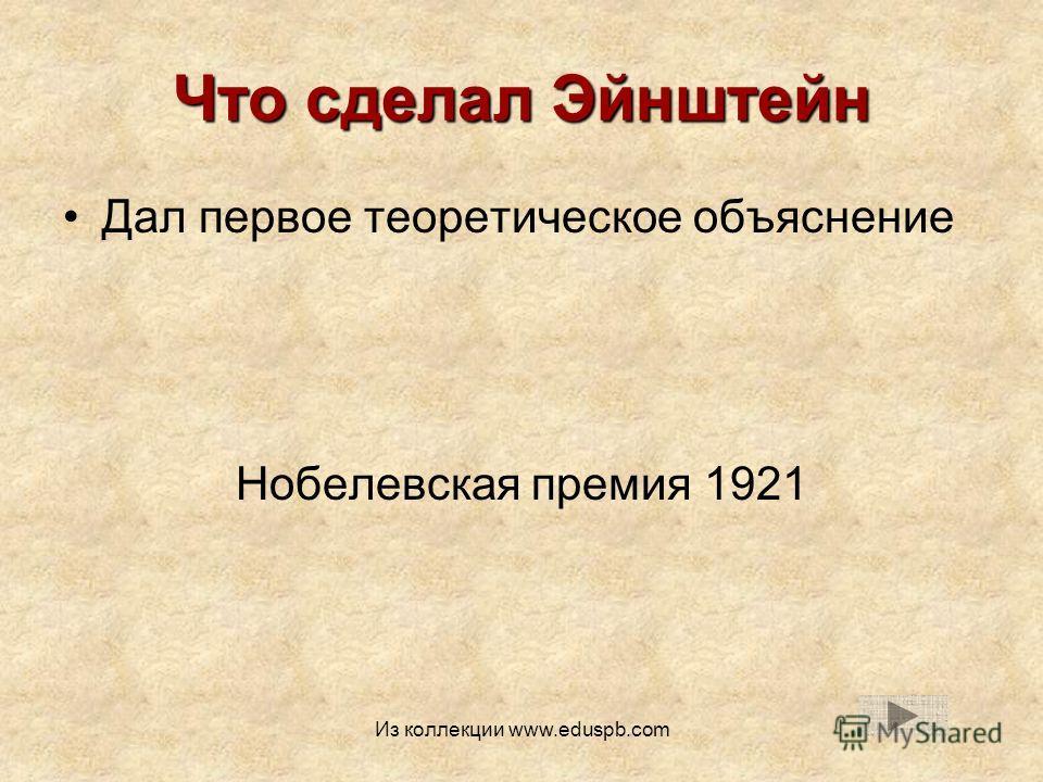 Что сделал Эйнштейн Дал первое теоретическое объяснение Нобелевская премия 1921 Из коллекции www.eduspb.com