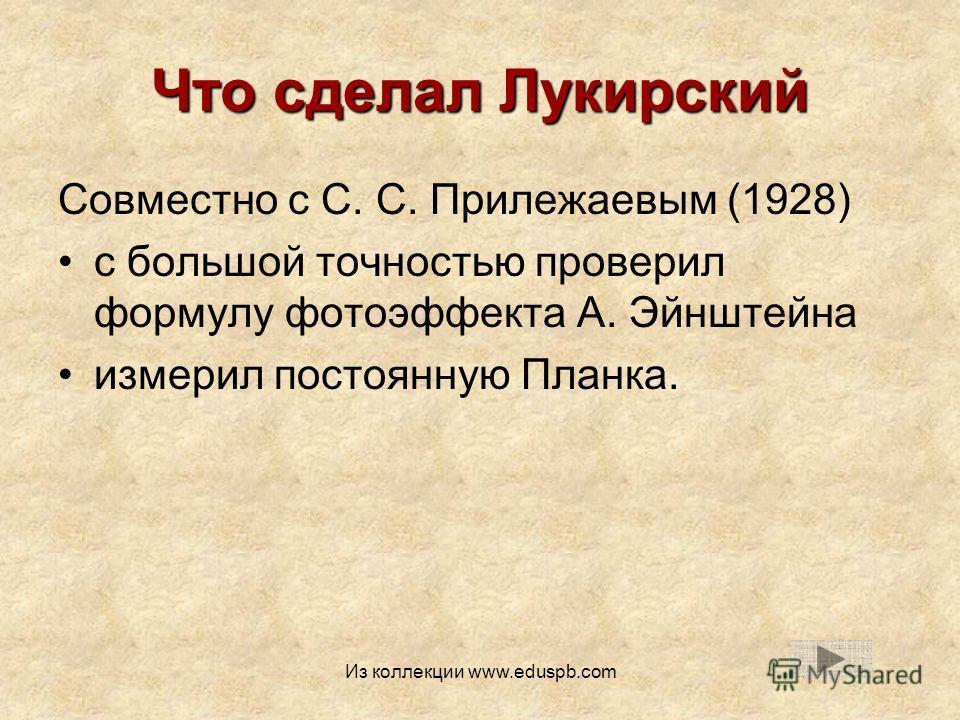 Что сделал Лукирский Совместно с С. С. Прилежаевым (1928) с большой точностью проверил формулу фотоэффекта А. Эйнштейна измерил постоянную Планка. Из коллекции www.eduspb.com