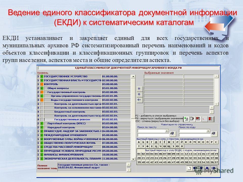 Ведение единого классификатора документной информации (ЕКДИ) к систематическим каталогам ЕКДИ устанавливает и закрепляет единый для всех государственных и муниципальных архивов РФ систематизированный перечень наименований и кодов объектов классификац
