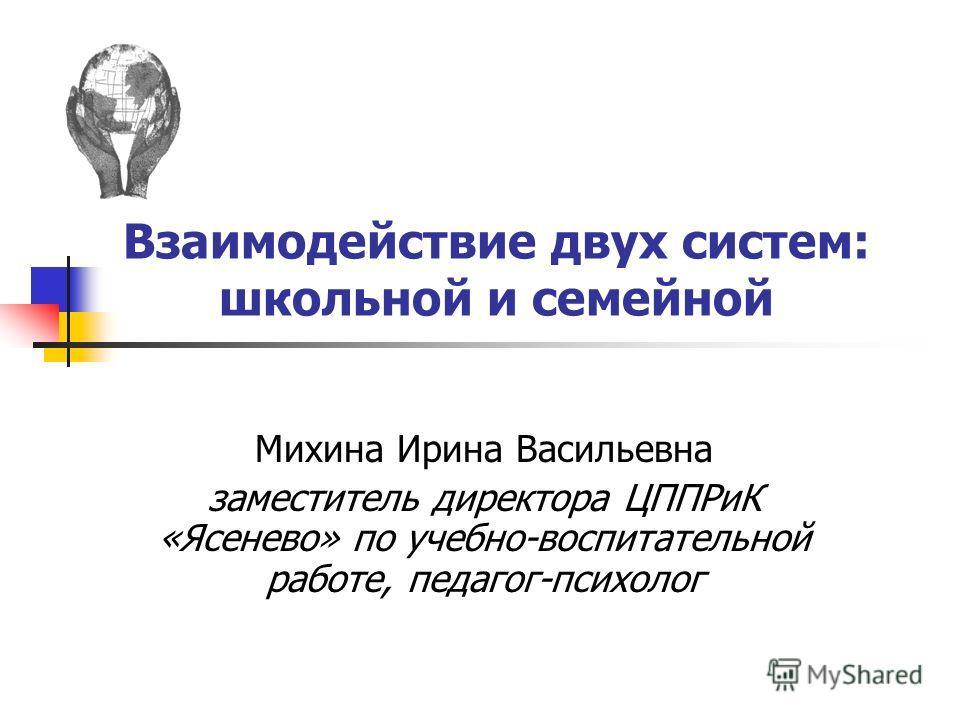 Взаимодействие двух систем: школьной и семейной Михина Ирина Васильевна заместитель директора ЦППРиК «Ясенево» по учебно-воспитательной работе, педагог-психолог