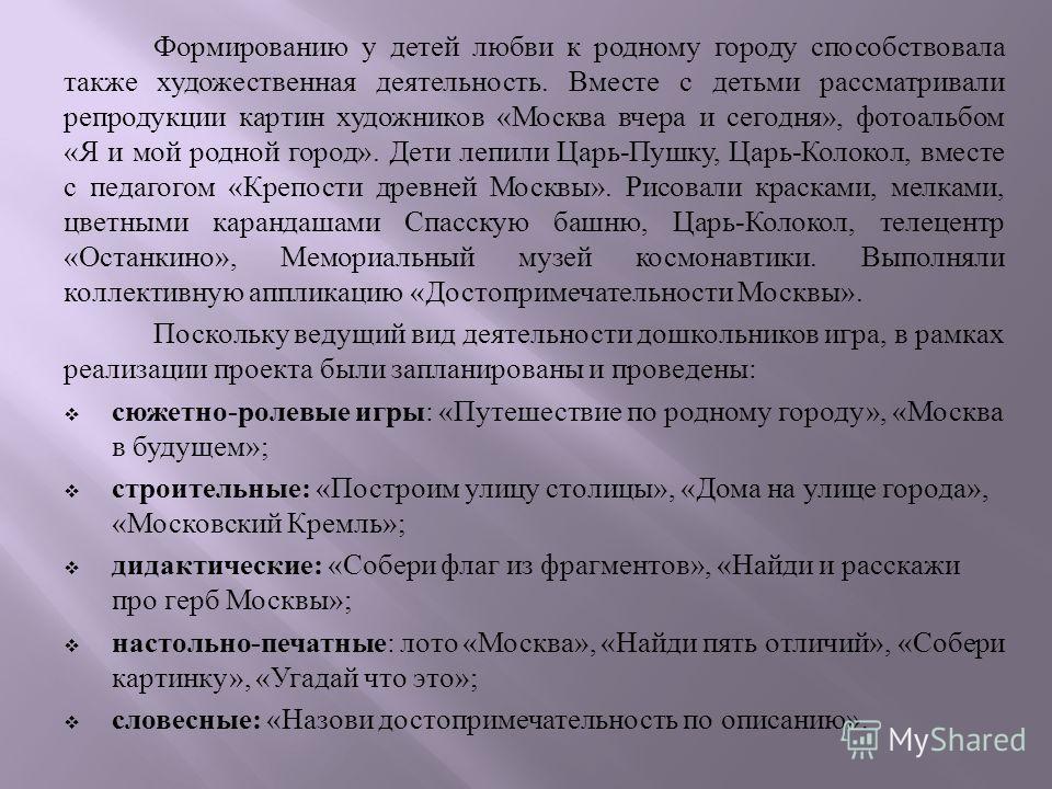 Формированию у детей любви к родному городу способствовала также художественная деятельность. Вместе с детьми рассматривали репродукции картин художников « Москва вчера и сегодня », фотоальбом « Я и мой родной город ». Дети лепили Царь - Пушку, Царь