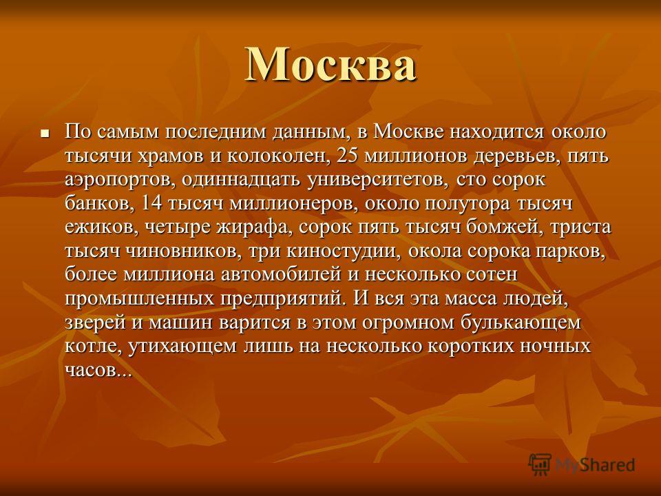 Москва По самым последним данным, в Москве находится около тысячи храмов и колоколен, 25 миллионов деревьев, пять аэропортов, одиннадцать университетов, сто сорок банков, 14 тысяч миллионеров, около полутора тысяч ежиков, четыре жирафа, сорок пять ты