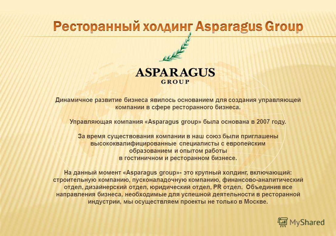 Динамичное развитие бизнеса явилось основанием для создания управляющей компании в сфере ресторанного бизнеса. Управляющая компания «Asparagus group» была основана в 2007 году. За время существования компании в наш союз были приглашены высококвалифиц
