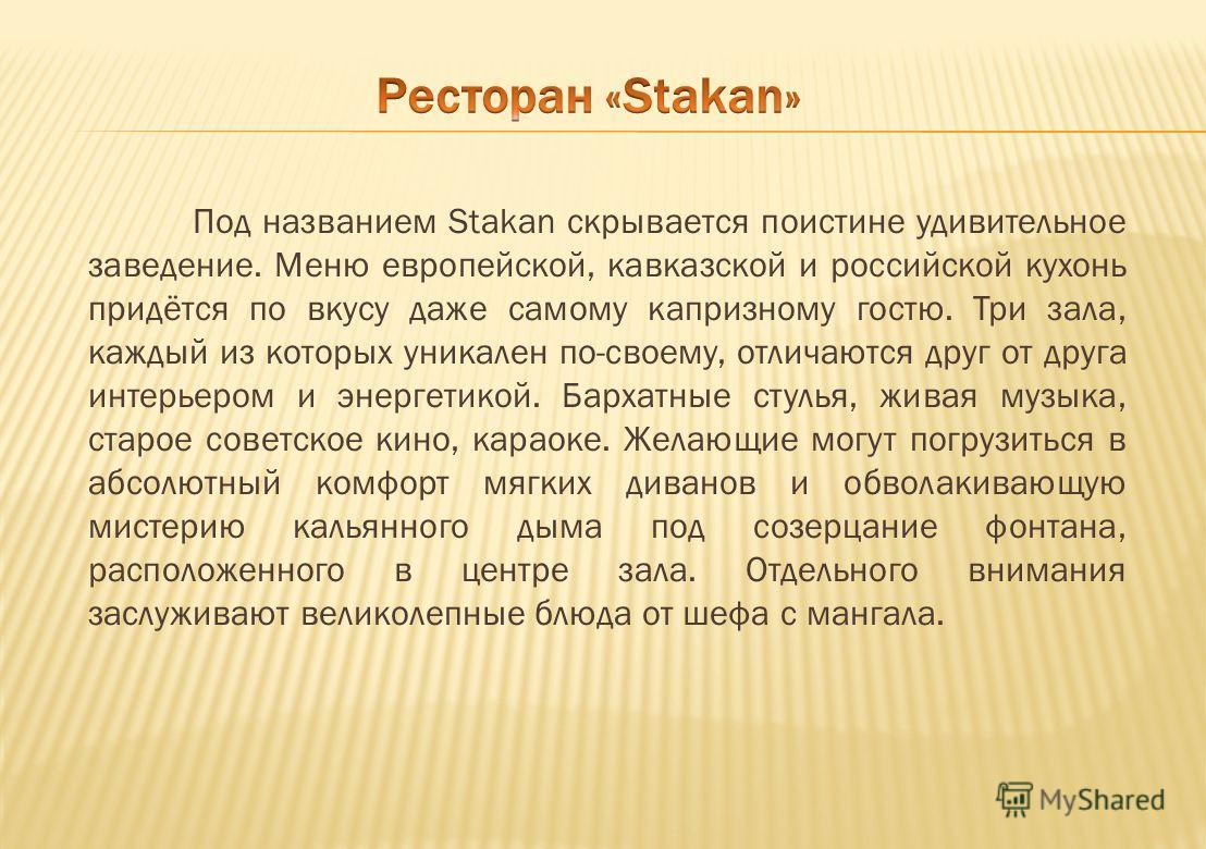 Под названием Stakan скрывается поистине удивительное заведение. Меню европейской, кавказской и российской кухонь придётся по вкусу даже самому капризному гостю. Три зала, каждый из которых уникален по-своему, отличаются друг от друга интерьером и эн