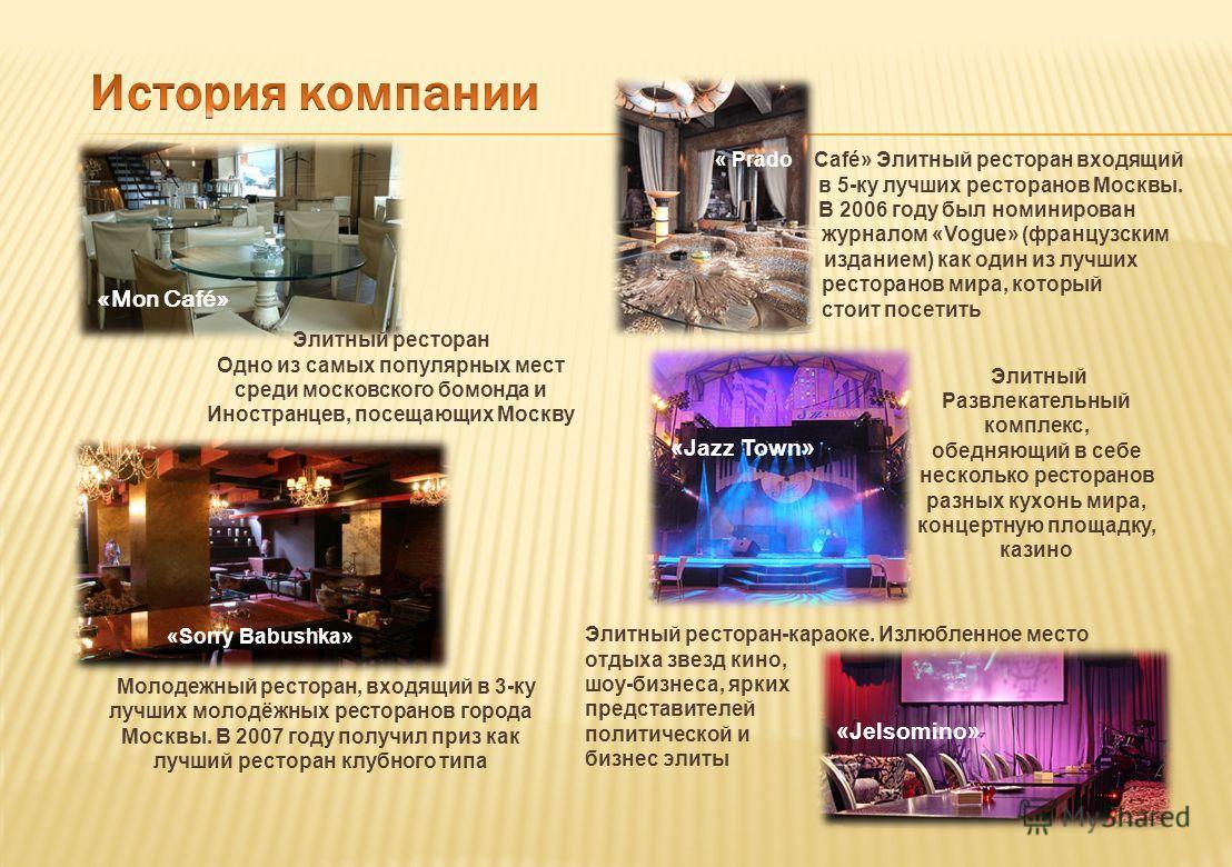 « Prado Café» Элитный ресторан входящий в 5-ку лучших ресторанов Москвы. В 2006 году был номинирован журналом «Vogue» (французским изданием) как один из лучших ресторанов мира, который стоит посетить «Sorry Babushka» Молодежный ресторан, входящий в 3