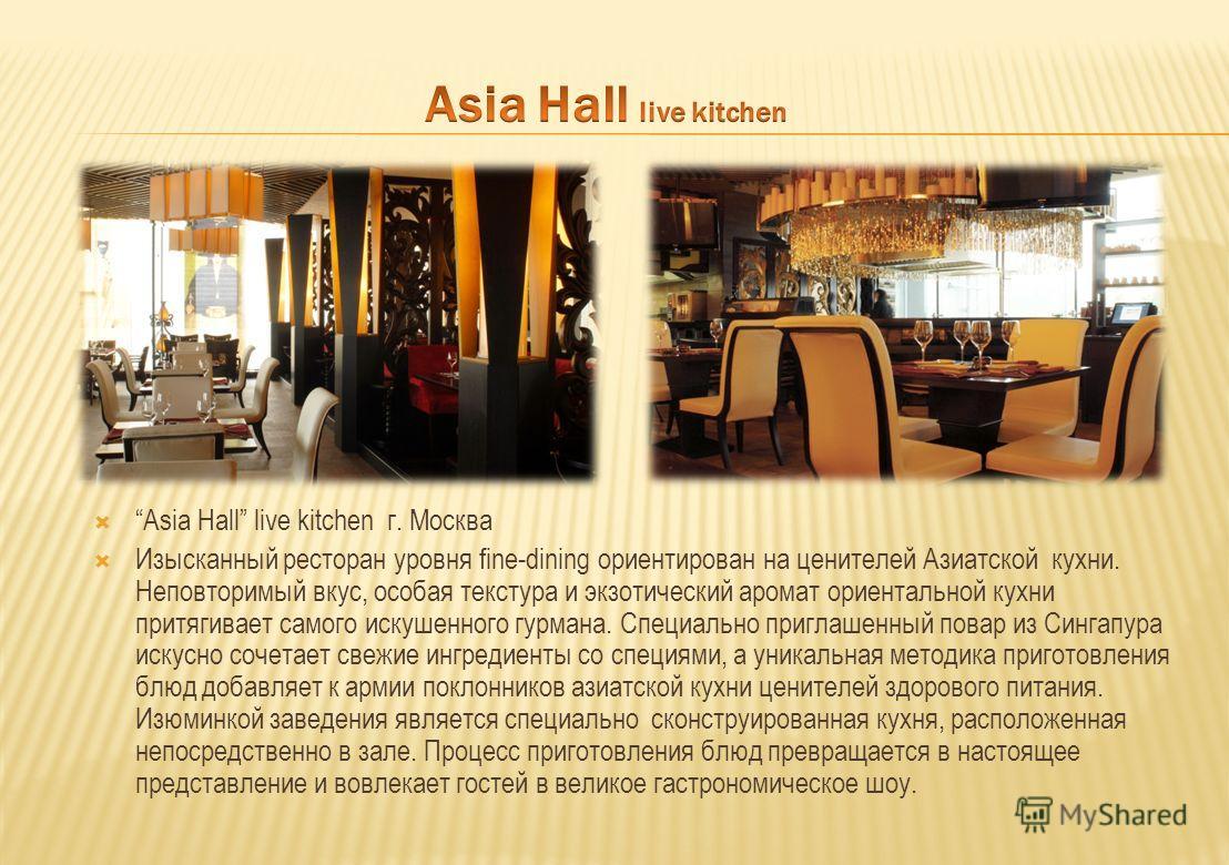 Asia Hall live kitchen г. Москва Изысканный ресторан уровня fine-dining ориентирован на ценителей Азиатской кухни. Неповторимый вкус, особая текстура и экзотический аромат ориентальной кухни притягивает самого искушенного гурмана. Специально приглаше