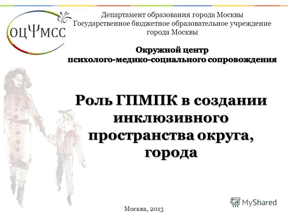 Москва, 2013 Роль ГПМПК в создании инклюзивного пространства округа, города