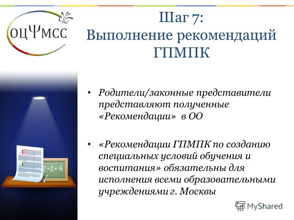 Шаг 7: Выполнение рекомендаций ГПМПК Родители/законные представители представляют полученные «Рекомендации» в ОО «Рекомендации ГПМПК по созданию специальных условий обучения и воспитания» обязательны для исполнения всеми образовательными учреждениями