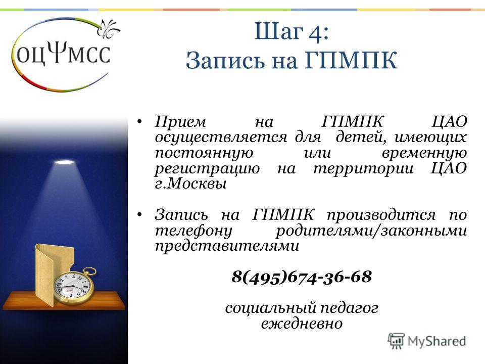 Шаг 4: Запись на ГПМПК Прием на ГПМПК ЦАО осуществляется для детей, имеющих постоянную или временную регистрацию на территории ЦАО г.Москвы Запись на ГПМПК производится по телефону родителями/законными представителями 8(495)674-36-68 социальный педаг