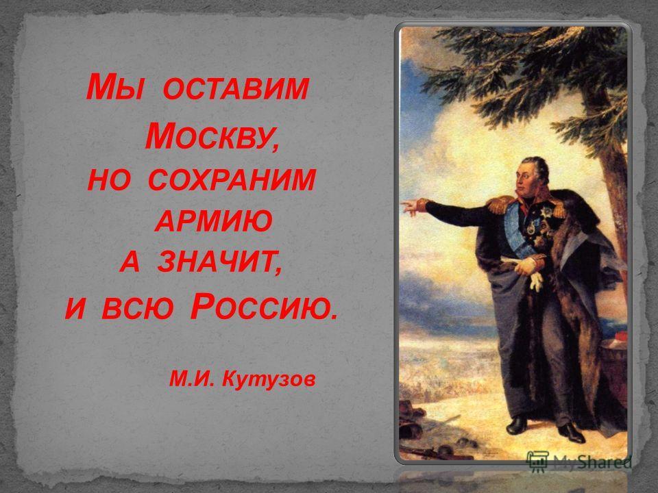 М Ы ОСТАВИМ М ОСКВУ, НО СОХРАНИМ АРМИЮ А ЗНАЧИТ, И ВСЮ Р ОССИЮ. М.И. Кутузов