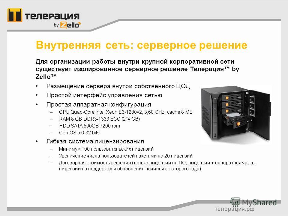 телерация.рф Для организации работы внутри крупной корпоративной сети существует изолированное серверное решение Телерация by Zello Размещение сервера внутри собственного ЦОД Простой интерфейс управления сетью Простая аппаратная конфигурация –CPU Qua