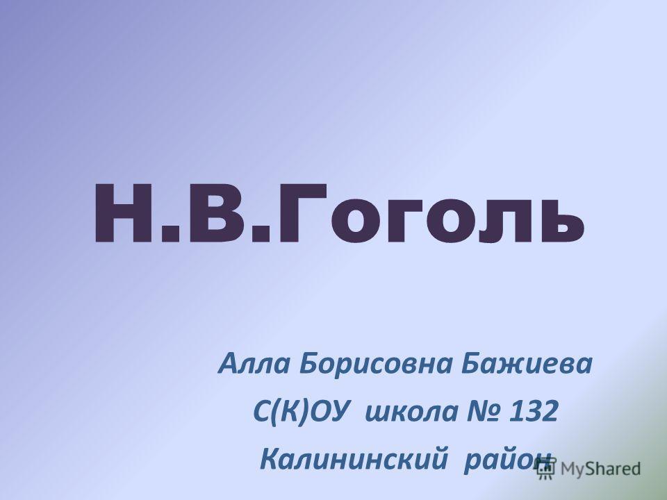 Н.В.Гоголь Алла Борисовна Бажиева С(К)ОУ школа 132 Калининский район