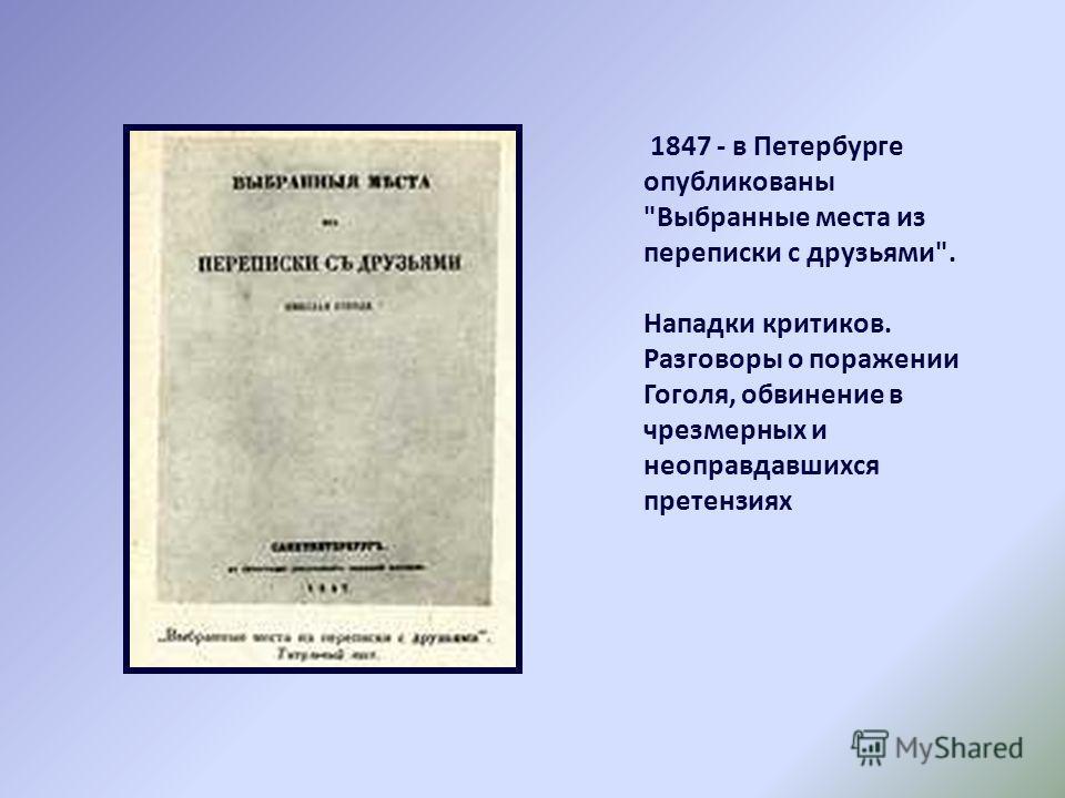1847 - в Петербурге опубликованы Выбранные места из переписки с друзьями. Нападки критиков. Разговоры о поражении Гоголя, обвинение в чрезмерных и неоправдавшихся претензиях