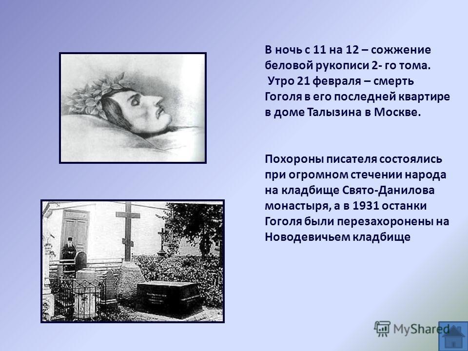 В ночь с 11 на 12 – сожжение беловой рукописи 2- го тома. Утро 21 февраля – смерть Гоголя в его последней квартире в доме Талызина в Москве. Похороны писателя состоялись при огромном стечении народа на кладбище Свято-Данилова монастыря, а в 1931 оста