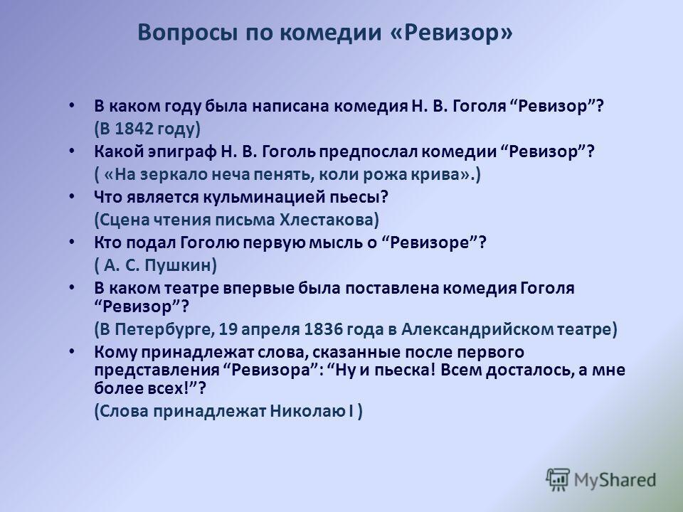 В каком году была написана комедия Н. В. Гоголя Ревизор? (В 1842 году) Какой эпиграф Н. В. Гоголь предпослал комедии Ревизор? ( «На зеркало неча пенять, коли рожа крива».) Что является кульминацией пьесы? (Сцена чтения письма Хлестакова) Кто подал Го