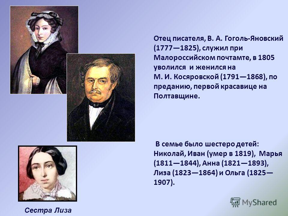 Отец писателя, В. А. Гоголь-Яновский (17771825), служил при Малороссийском почтамте, в 1805 уволился и женился на M. И. Косяровской (17911868), по преданию, первой красавице на Полтавщине. В семье было шестеро детей: Николай, Иван (умер в 1819), Марь
