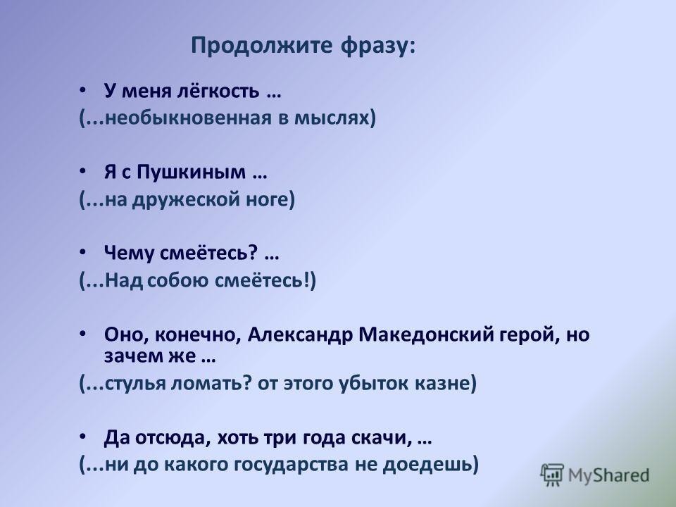 У меня лёгкость … (...необыкновенная в мыслях) Я с Пушкиным … (...на дружеской ноге) Чему смеётесь? … (...Над собою смеётесь!) Оно, конечно, Александр Македонский герой, но зачем же … (...стулья ломать? от этого убыток казне) Да отсюда, хоть три года