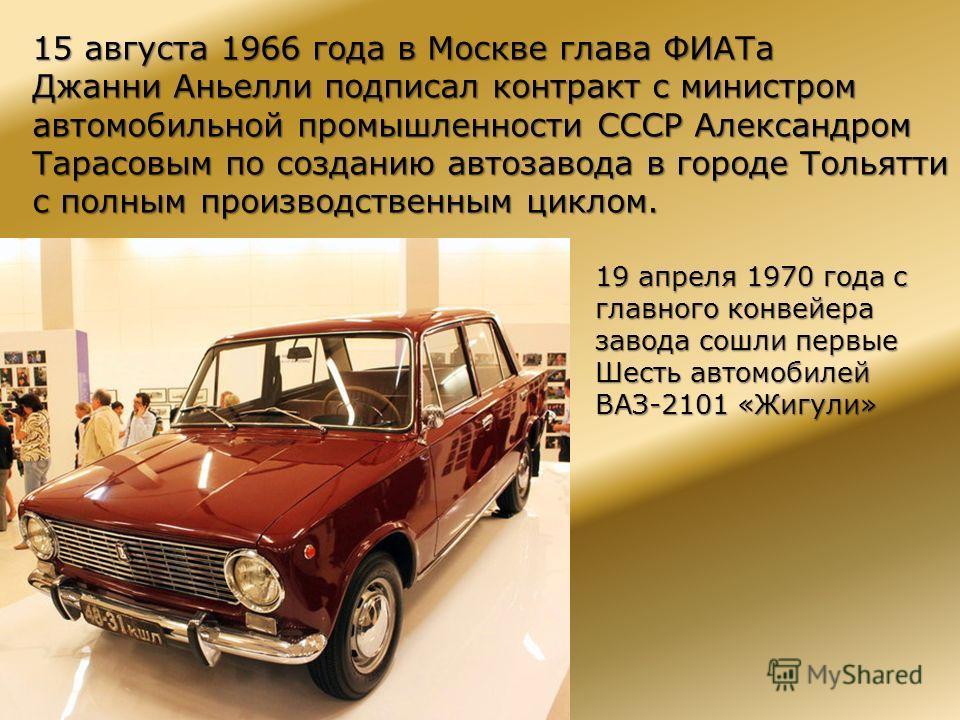 15 августа 1966 года в Москве глава ФИАТа Джанни Аньелли подписал контракт с министром автомобильной промышленности СССР Александром Тарасовым по созданию автозавода в городе Тольятти с полным производственным циклом. 19 апреля 1970 года с главного к