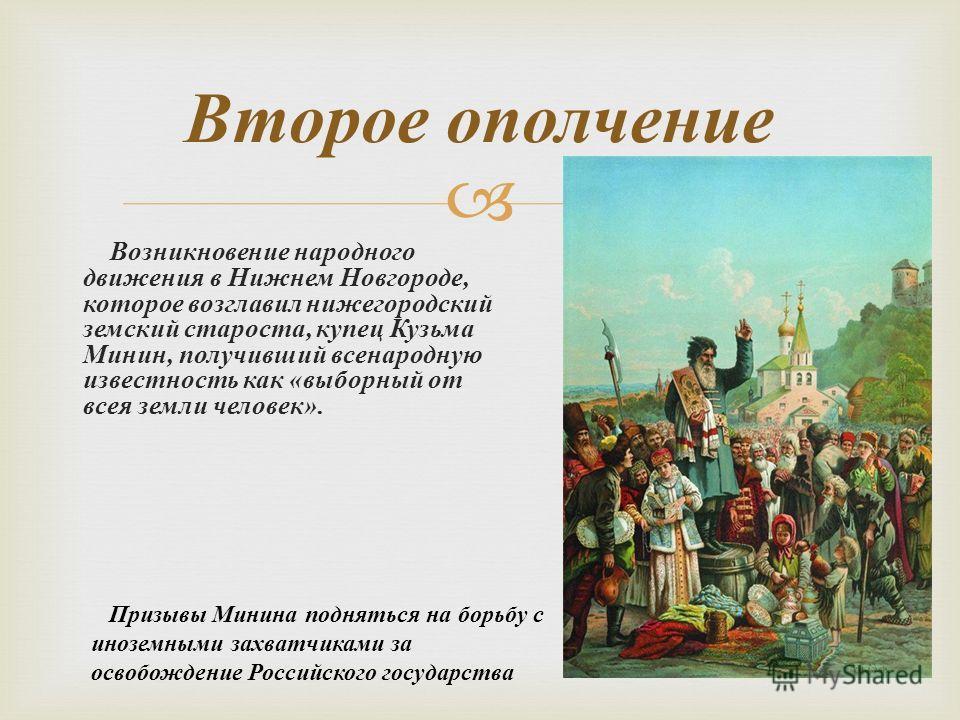 Возникновение народного движения в Нижнем Новгороде, которое возглавил нижегородский земский староста, купец Кузьма Минин, получивший всенародную известность как « выборный от всея земли человек ». Второе ополчение Призывы Минина подняться на борьбу