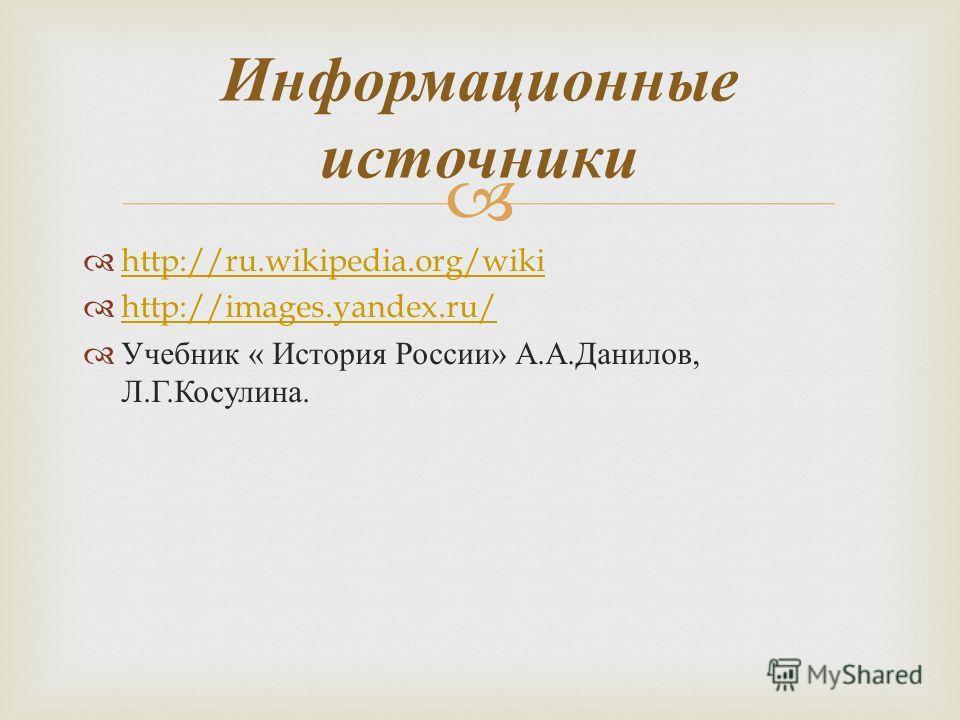 http://ru.wikipedia.org/wiki http://images.yandex.ru/ Учебник « История России » А. А. Данилов, Л. Г. Косулина. Информационные источники
