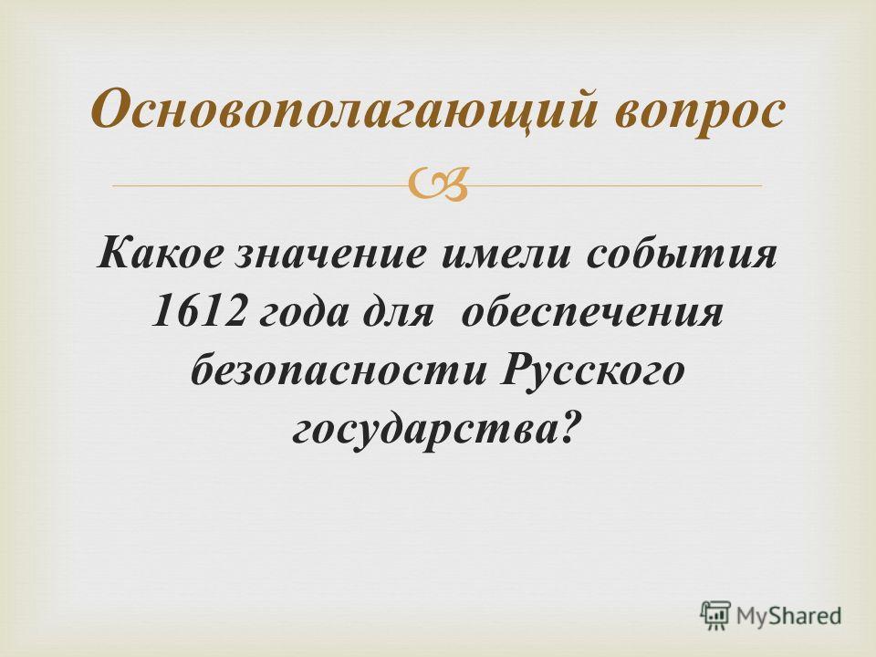 Какое значение имели события 1612 года для обеспечения безопасности Русского государства ? Основополагающий вопрос