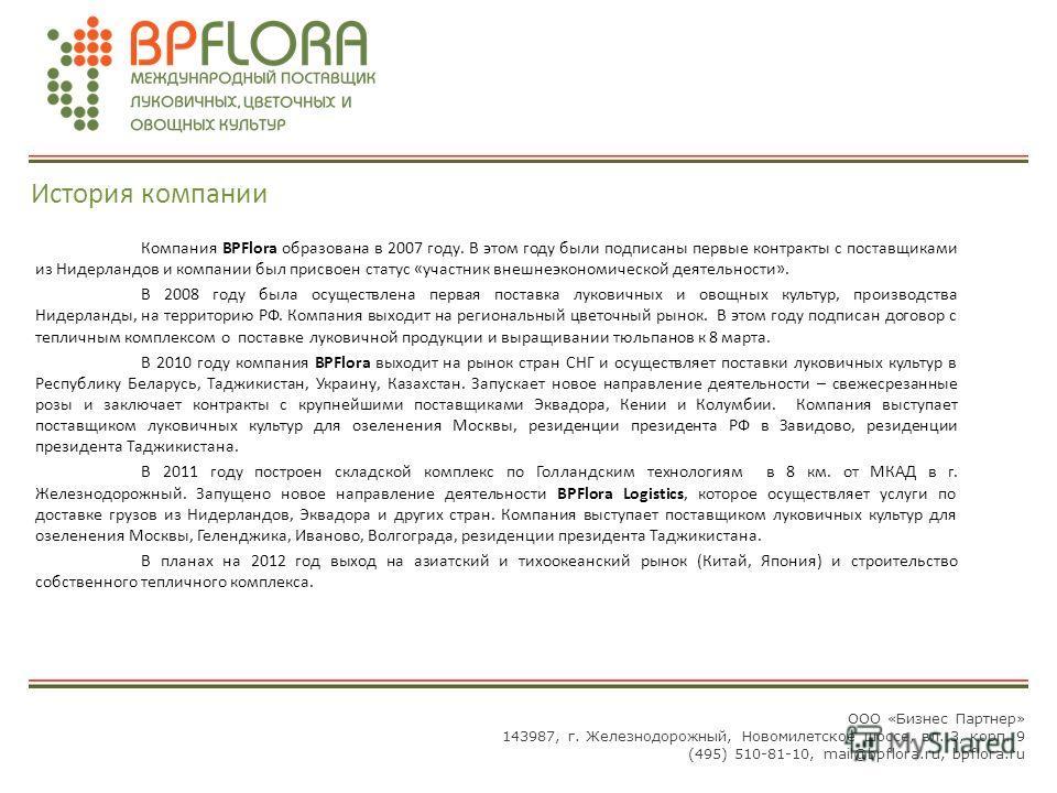 История компании Компания BPFlora образована в 2007 году. В этом году были подписаны первые контракты с поставщиками из Нидерландов и компании был присвоен статус «участник внешнеэкономической деятельности». В 2008 году была осуществлена первая поста