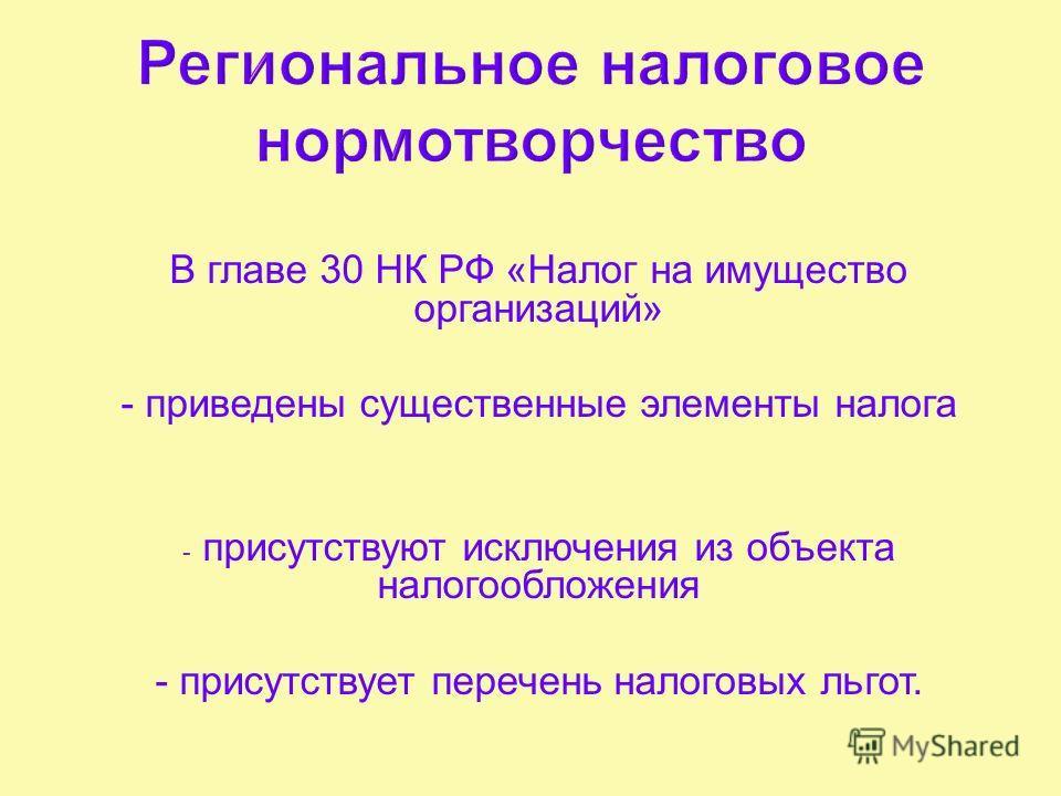 В главе 30 НК РФ « Налог на имущество организаций » - приведены существенные элементы налога - присутствуют исключения из объекта налогообложения - присутствует перечень налоговых льгот.