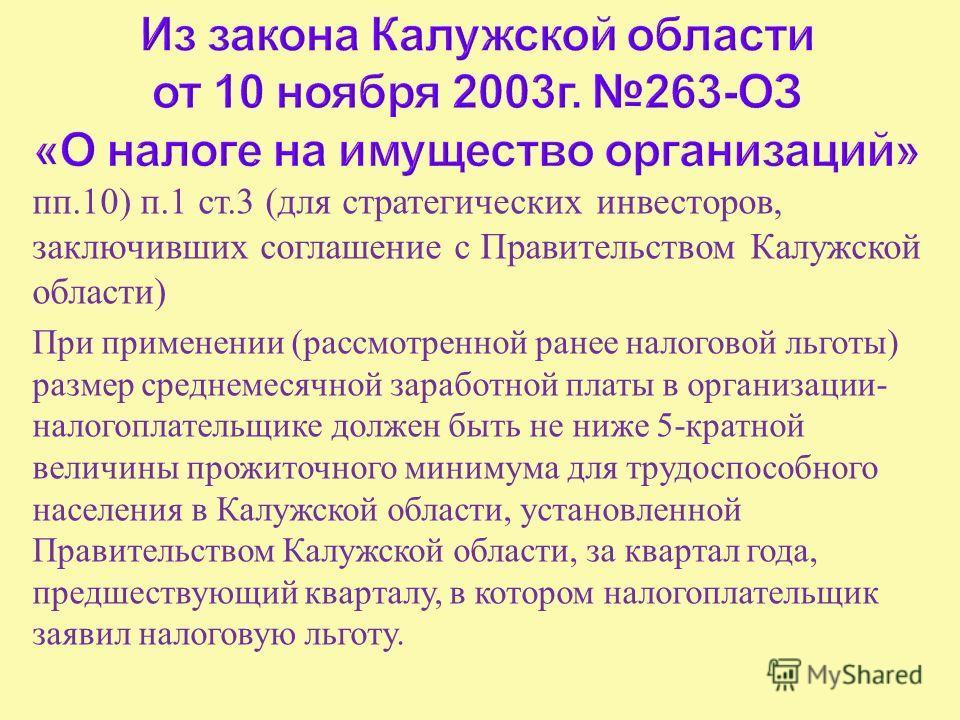 пп.10) п.1 ст.3 ( для стратегических инвесторов, заключивших соглашение с Правительством Калужской области ) При применении ( рассмотренной ранее налоговой льготы ) размер среднемесячной заработной платы в организации - налогоплательщике должен быть