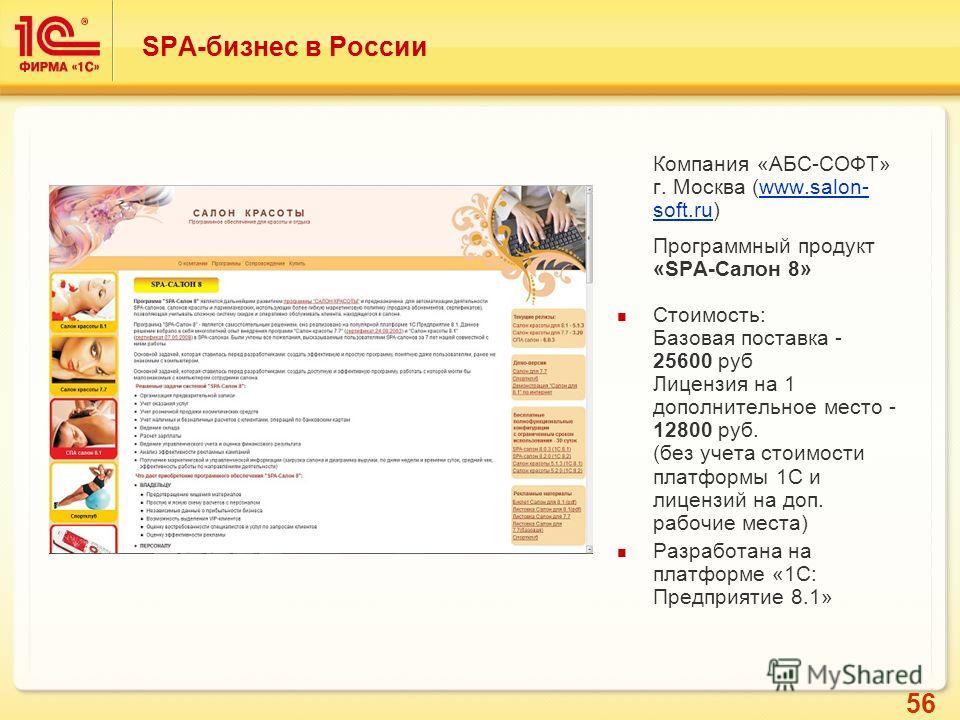 56 SPA-бизнес в России Компания «АБС-СОФТ» г. Москва (www.salon- soft.ru)www.salon- soft.ru Программный продукт «SPA-Салон 8» Стоимость: Базовая поставка - 25600 руб Лицензия на 1 дополнительное место - 12800 руб. (без учета стоимости платформы 1С и
