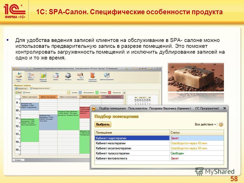 58 Для удобства ведения записей клиентов на обслуживание в SPA- салоне можно использовать предварительную запись в разрезе помещений. Это поможет контролировать загруженность помещений и исключить дублирование записей на одно и то же время. 1С: SPA-С